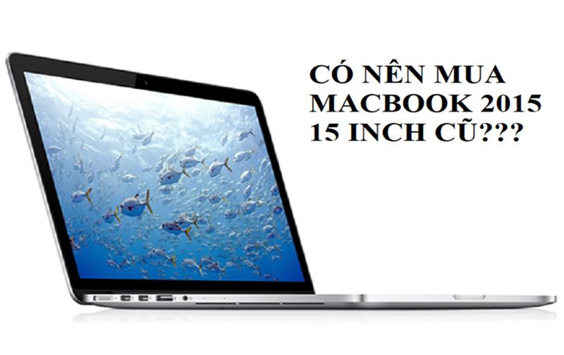Có nên mua Macbook 2015 15 inch cũ hay không?