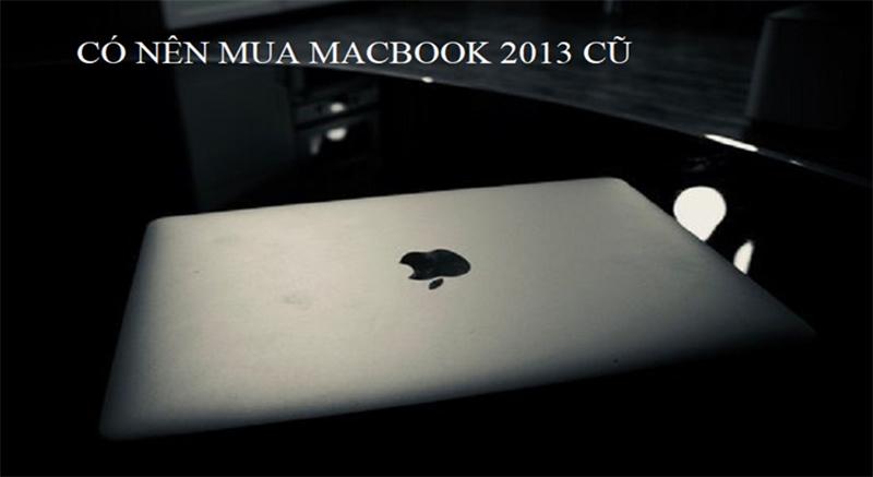 Có nên mua Macbook 2013 cũ hay không? Cùng tìm hiểu!